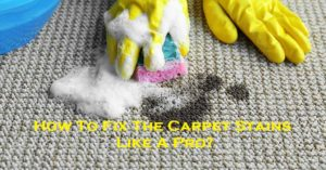 How To Fix The Carpet Stains Like A Pro?