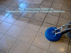 Why Should You Invest In Commercial Tile & Grout Cleaning Service?